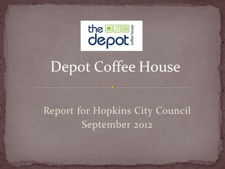 Report for Hopkins City Council September 2012 Depot Coffee House.
