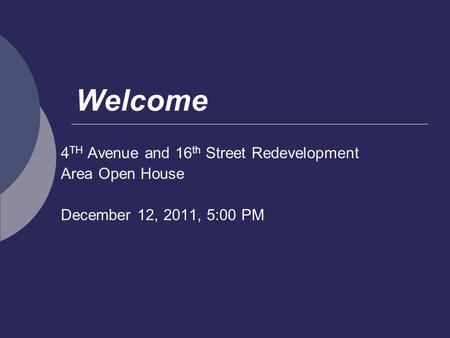 Welcome 4 TH Avenue and 16 th Street Redevelopment Area Open House December 12, 2011, 5:00 PM.