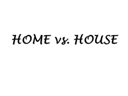 HOME vs. HOUSE. House is a building but home is more than a building – more than just four walls with a roof. It is the cooking, eating, talking, playing.