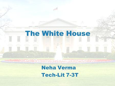 The White House Neha Verma Tech-Lit 7-3T. Introduction The White House is where the current President and his family lives.The White House is where the.