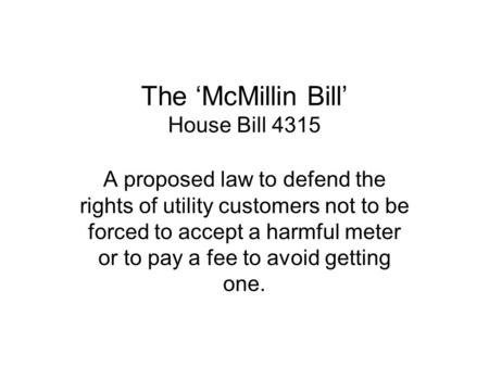 The McMillin Bill House Bill 4315 A proposed law to defend the rights of utility customers not to be forced to accept a harmful meter or to pay a fee to.