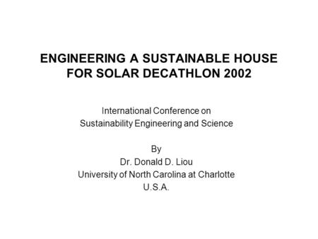 ENGINEERING A SUSTAINABLE HOUSE FOR SOLAR DECATHLON 2002 International Conference on Sustainability Engineering and Science By Dr. Donald D. Liou University.
