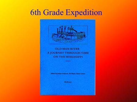 6th Grade Expedition Sixth Grade Expedition Old Man River 2000-2001 Mississippi is well worth reading about. It is not a commonplace river, but on the.