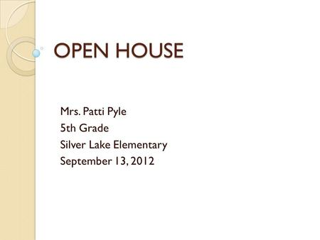 OPEN HOUSE Mrs. Patti Pyle 5th Grade Silver Lake Elementary September 13, 2012.