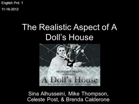 The Realistic Aspect of A Dolls House Sina Alhusseini, Mike Thompson, Celeste Post, & Brenda Calderone English Prd. 1 11-16-2012.