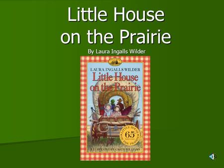 Little House on the Prairie By Laura Ingalls Wilder.