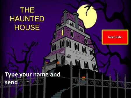 The Haunted House By Marolyn Vann and Amy OToole THE HAUNTED HOUSE Type your name and send Next slide.