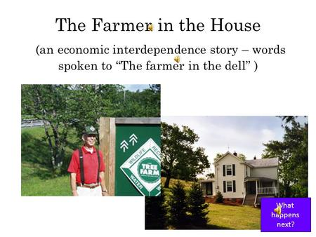 The Farmer in the House (an economic interdependence story – words spoken to The farmer in the dell ) What happens next?