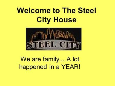 Welcome to The Steel City House We are family... A lot happened in a YEAR!