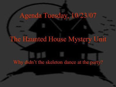 Agenda Tuesday, 10/23/07 The Haunted House Mystery Unit Why didnt the skeleton dance at the party?