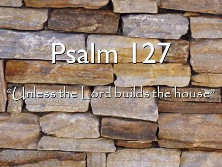 """Unless the Lord builds the house"""
