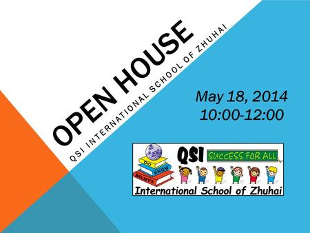 OPEN HOUSE QSI INTERNATIONAL SCHOOL OF ZHUHAI May 18, 2014 10:00-12:00.