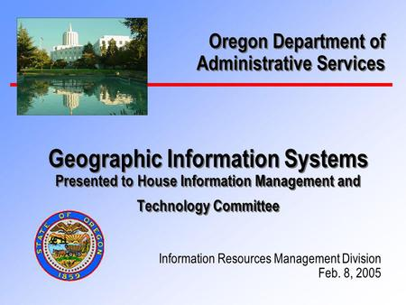 Geographic Information Systems Presented to House Information Management and Technology Committee Information Resources Management Division Feb. 8, 2005.