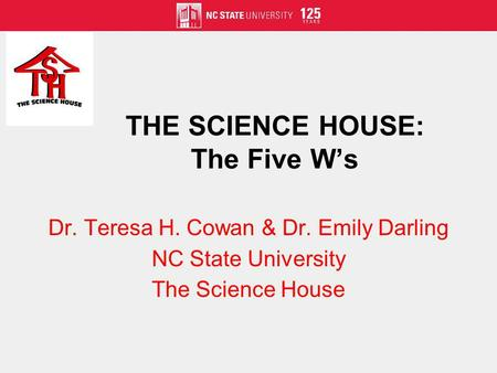 THE SCIENCE HOUSE: The Five Ws Dr. Teresa H. Cowan & Dr. Emily Darling NC State University The Science House.