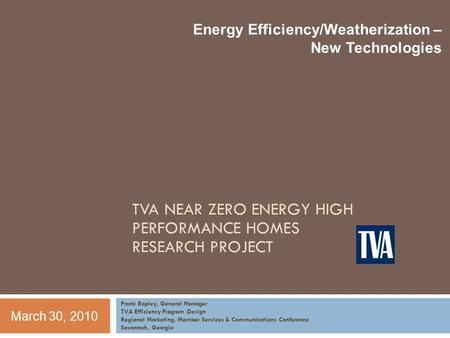Energy Efficiency/Weatherization – New Technologies Frank Rapley, General Manager TVA Efficiency Program Design Regional Marketing, Member Services & Communications.