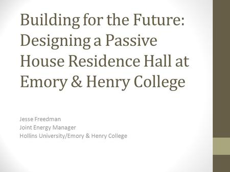 Building for the Future: Designing a Passive House Residence Hall at Emory & Henry College Jesse Freedman Joint Energy Manager Hollins University/Emory.