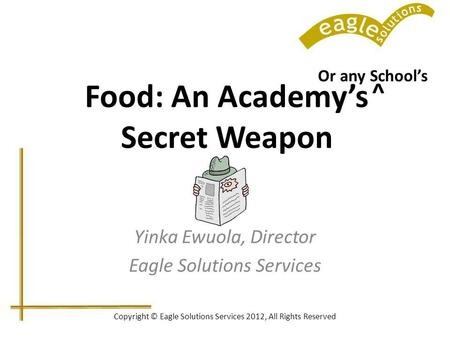Copyright © Eagle Solutions Services 2012, All Rights Reserved Food: An Academys Secret Weapon Yinka Ewuola, Director Eagle Solutions Services Or any Schools.