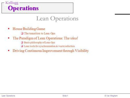 Slide 1Lean Operations© Van Mieghem Lean Operations House Building Game The transition to Lean Ops The Paradigm of Lean Operations: The ideal Basic philosophy.