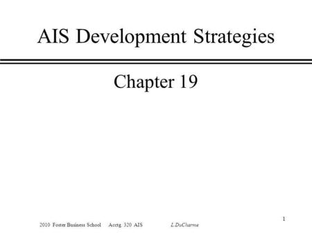 2010 Foster Business School Acctg. 320 AIS L.DuCharme 1 AIS Development Strategies Chapter 19.