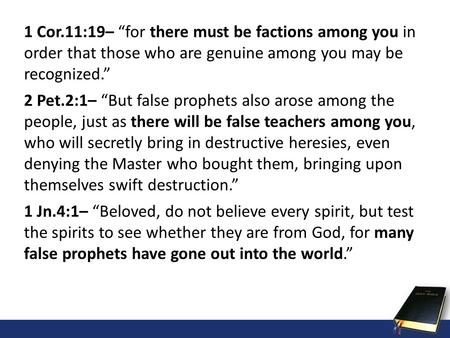 1 Cor.11:19– for there must be factions among you in order that those who are genuine among you may be recognized. 2 Pet.2:1– But false prophets also arose.