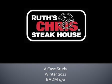 A Case Study Winter 2011 BADM 470. Brief History of Ruths Chris Steak House Where the company is today Industry/Competition Strategy SWOT analysis Strategic.