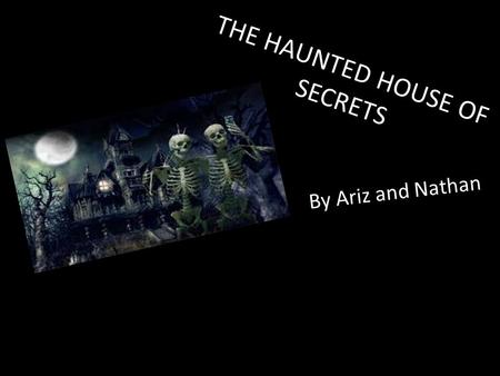 THE HAUNTED HOUSE OF SECRETS By Ariz and Nathan. During school you promised three of your friends that you would rescue the red ruby from the haunted.