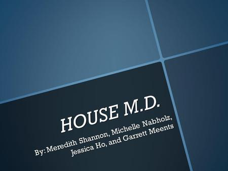HOUSE M.D. By: Meredith Shannon, Michelle Nabholz, Jessica Ho, and Garrett Meents.