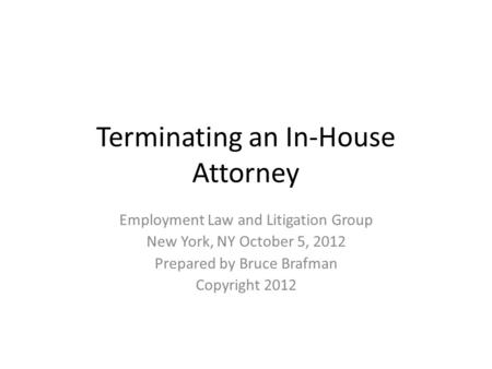 Terminating an In-House Attorney Employment Law and Litigation Group New York, NY October 5, 2012 Prepared by Bruce Brafman Copyright 2012.