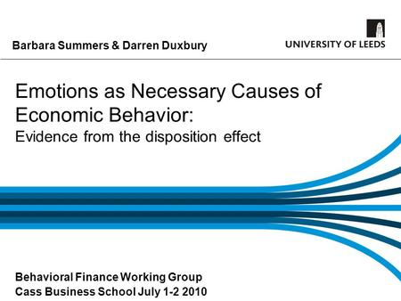 Barbara Summers & Darren Duxbury Emotions as Necessary Causes of Economic Behavior: Evidence from the disposition effect Behavioral Finance Working Group.