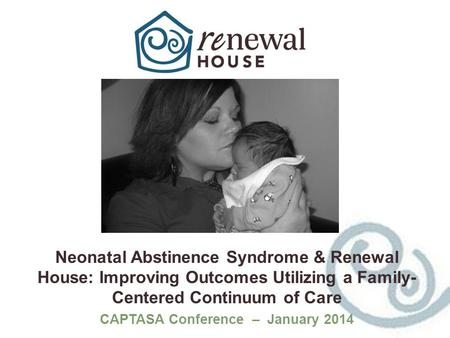 Neonatal Abstinence Syndrome & Renewal House: Improving Outcomes Utilizing a Family- Centered Continuum of Care CAPTASA Conference – January 2014.