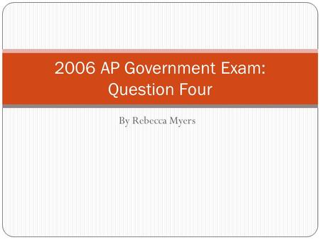 By Rebecca Myers 2006 AP Government Exam: Question Four.