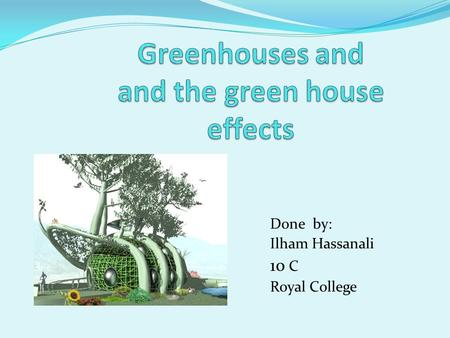 Done by: Ilham Hassanali 10 C Royal College. What is the green house? Pictures of green houses. What is the green house effect means? What are the green.