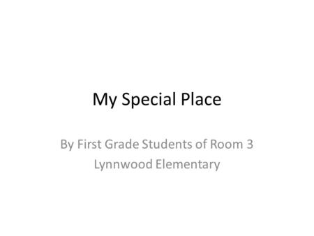 My Special Place By First Grade Students of Room 3 Lynnwood Elementary.