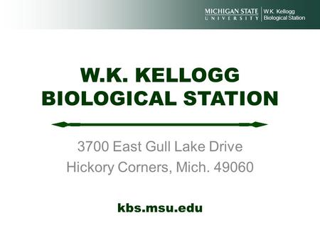 W.K. KELLOGG BIOLOGICAL STATION 3700 East Gull Lake Drive Hickory Corners, Mich. 49060 W.K. Kellogg Biological Station kbs.msu.edu.