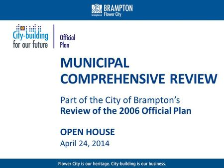 MUNICIPAL COMPREHENSIVE REVIEW Part of the City of Bramptons Review of the 2006 Official Plan OPEN HOUSE April 24, 2014.