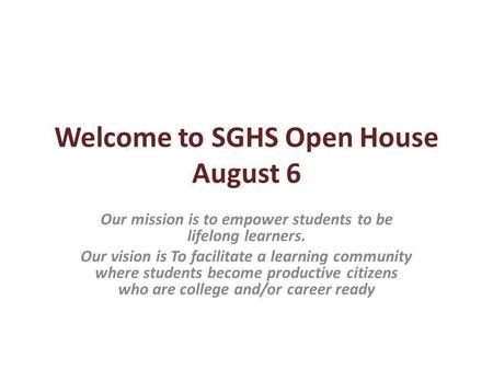 Welcome to SGHS Open House August 6 Our mission is to empower students to be lifelong learners. Our vision is To facilitate a learning community where.