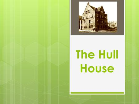 The Hull House. Jane Addams and Ellen Starr moved into Hull House on September 18, 1889. E. Starr J. Addams.