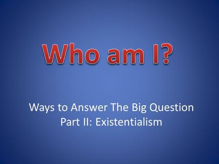Ways to Answer The Big Question Part II: Existentialism.