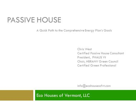 PASSIVE HOUSE Eco Houses of Vermont, LLC Presented by: Chris West Certified Passive House Consultant President, PHAUS Vt Chair, HBRANV Green Council Certified.