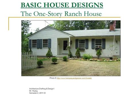 BASIC HOUSE DESIGNS The One-Story Ranch House Architecture Drafting & Design I Mr. Huang Semester 2, 2011-12 Photo ©