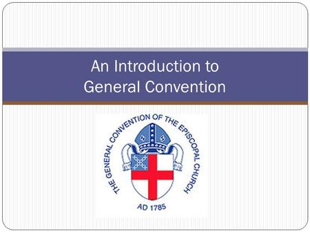 An Introduction to General Convention. The First General Convention With few precedents for a democratic form of church governance the first General Convention.
