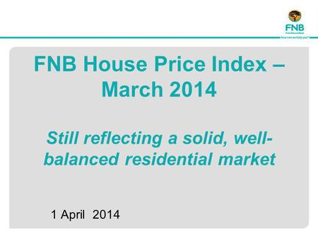 FNB House Price Index – March 2014 Still reflecting a solid, well- balanced residential market 1 April 2014.