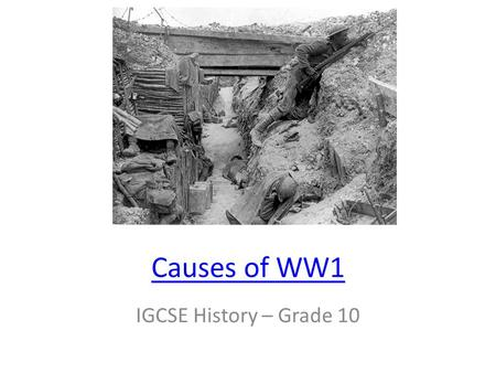 Causes of WW1 IGCSE History – Grade 10 WW1 Facts 10 million killed or MIA - 22 million wounded 60% chance of being killed or wounded (91% if in Austrian.