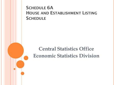 S CHEDULE 6A H OUSE AND E STABLISHMENT L ISTING S CHEDULE Central Statistics Office Economic Statistics Division.