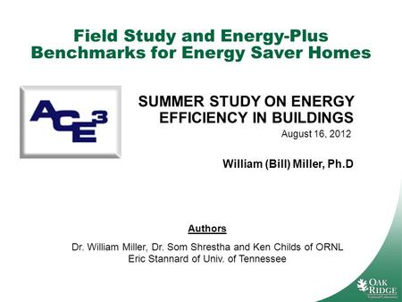 Field Study and Energy-Plus Benchmarks for Energy Saver Homes Authors Dr. William Miller, Dr. Som Shrestha and Ken Childs of ORNL Eric Stannard of Univ.