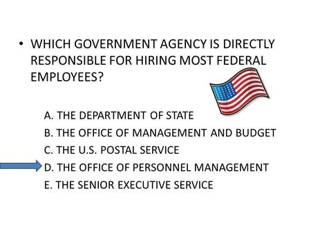 WHICH GOVERNMENT AGENCY IS DIRECTLY RESPONSIBLE FOR HIRING MOST FEDERAL EMPLOYEES? A. THE DEPARTMENT OF STATE B. THE OFFICE OF MANAGEMENT AND BUDGET C.