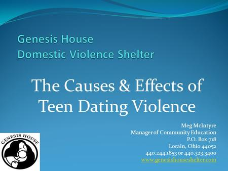 Meg McIntyre Manager of Community Education P.O. Box 718 Lorain, Ohio 44052 440.244.1853 or 440.323.3400 www.genesishouseshelter.com The Causes & Effects.