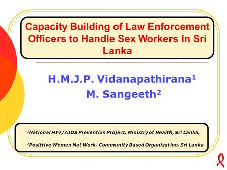 Capacity Building of Law Enforcement Officers to Handle Sex Workers In Sri Lanka H.M.J.P. Vidanapathirana 1 M. Sangeeth 2 1 National HIV/AIDS Prevention.