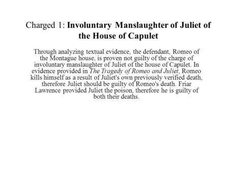 Charged 1: Involuntary Manslaughter of Juliet of the House of Capulet Through analyzing textual evidence, the defendant, Romeo of the Montague house, is.