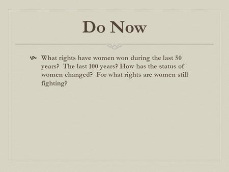 Do Now What rights have women won during the last 50 years? The last 100 years? How has the status of women changed? For what rights are women still fighting?